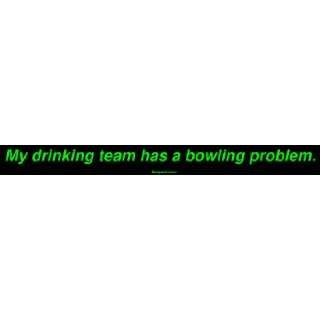 My drinking team has a bowling problem. Large Bumper